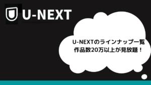 U-NEXTのラインナップ一覧 200,000本以上が見放題!