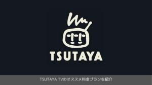 TSUTAYA TVのオススメ料金プランを紹介
